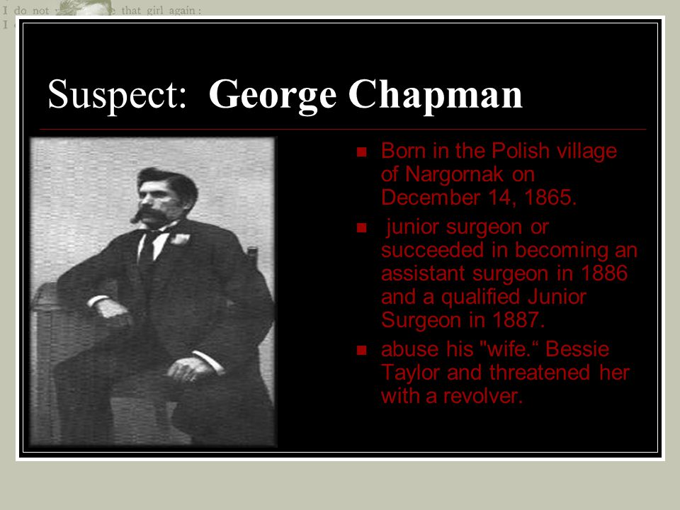 Suspect: George Chapman Born in the Polish village of Nargornak on December 14, 1865. junior surgeon or succeeded in becoming an assistant surgeon in