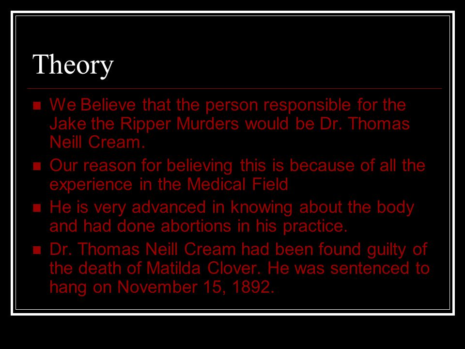 Theory We Believe that the person responsible for the Jake the Ripper Murders would be Dr. Thomas Neill Cream. Our reason for believing this is becaus