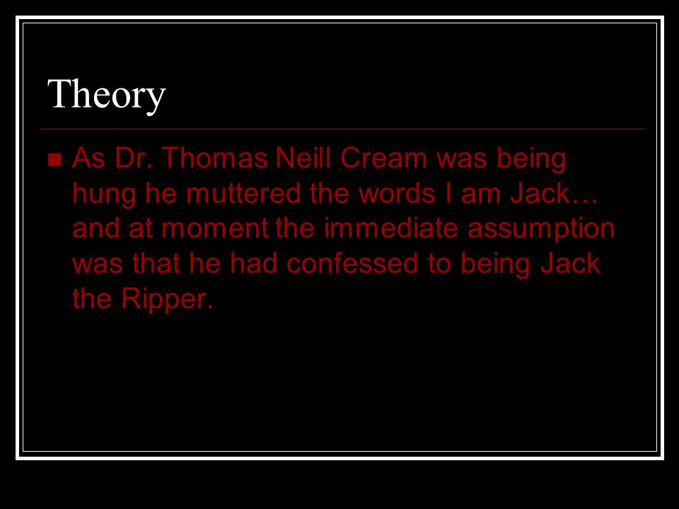 Theory As Dr. Thomas Neill Cream was being hung he muttered the words I am Jack… and at moment the immediate assumption was that he had confessed to b