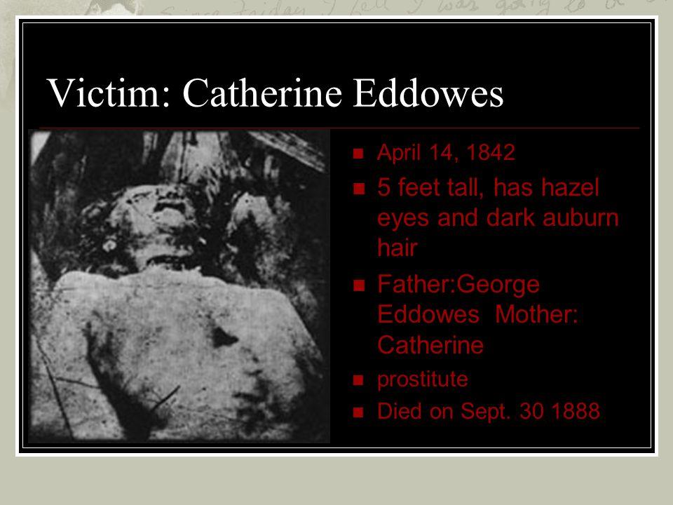 Victim: Catherine Eddowes April 14, 1842 5 feet tall, has hazel eyes and dark auburn hair Father:George Eddowes Mother: Catherine prostitute Died on S