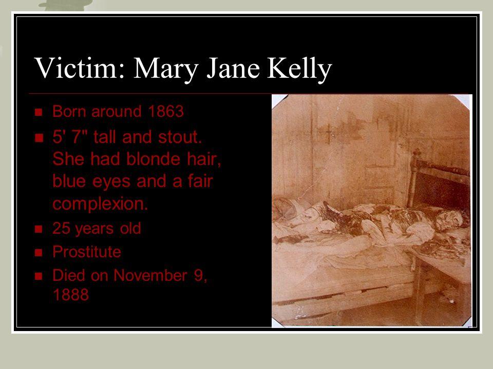 Victim: Mary Jane Kelly Born around 1863 5' 7
