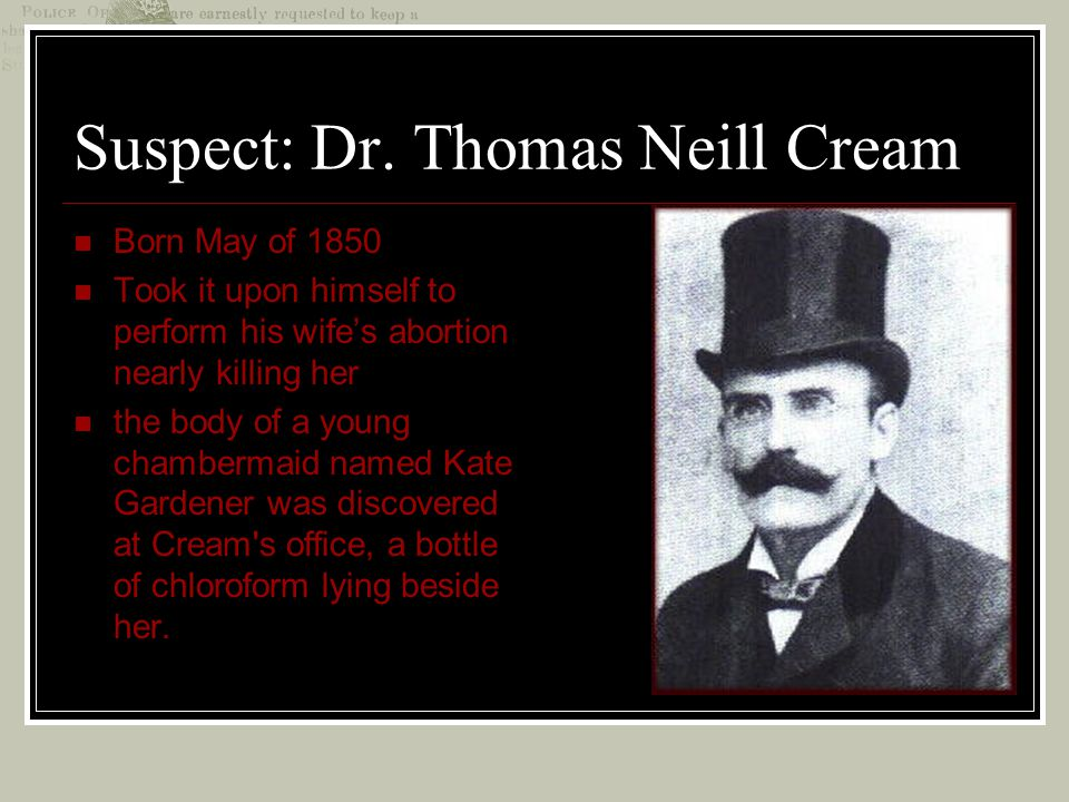 Suspect: Dr. Thomas Neill Cream Born May of 1850 Took it upon himself to perform his wife's abortion nearly killing her the body of a young chambermai