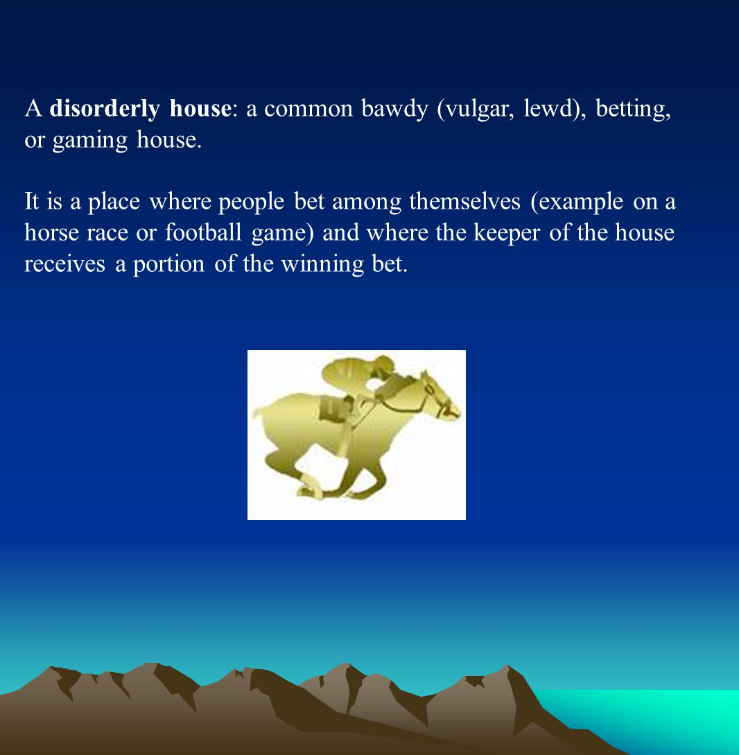 A disorderly house: a common bawdy (vulgar, lewd), betting, or gaming house.