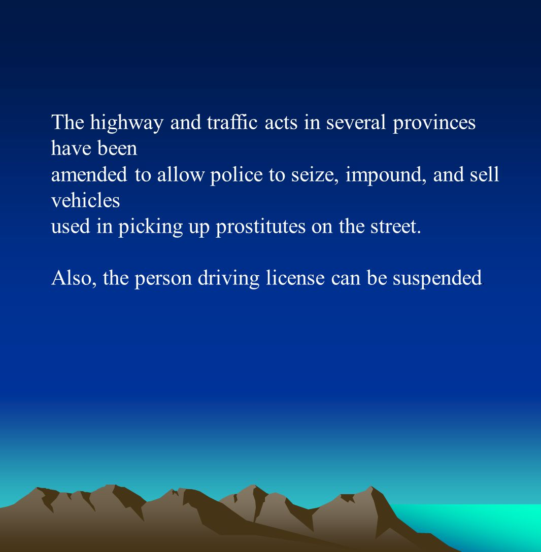 The highway and traffic acts in several provinces have been amended to allow police to seize, impound, and sell vehicles used in picking up prostitutes on the street.