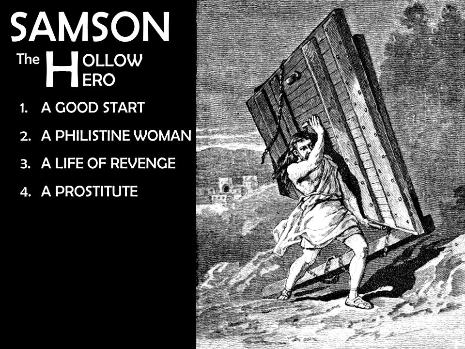 H SAMSON OLLOW ERO The 1.A GOOD START 2.A PHILISTINE WOMAN 3.A LIFE OF REVENGE 4.A PROSTITUTE