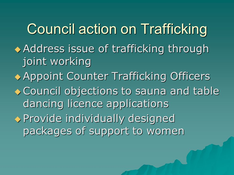 Council action on Trafficking  Address issue of trafficking through joint working  Appoint Counter Trafficking Officers  Council objections to sauna and table dancing licence applications  Provide individually designed packages of support to women