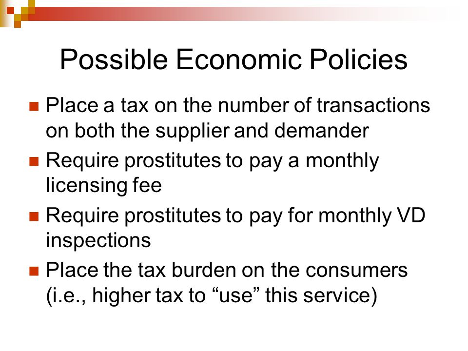 Possible Economic Policies Place a tax on the number of transactions on both the supplier and demander Require prostitutes to pay a monthly licensing fee Require prostitutes to pay for monthly VD inspections Place the tax burden on the consumers (i.e., higher tax to use this service)