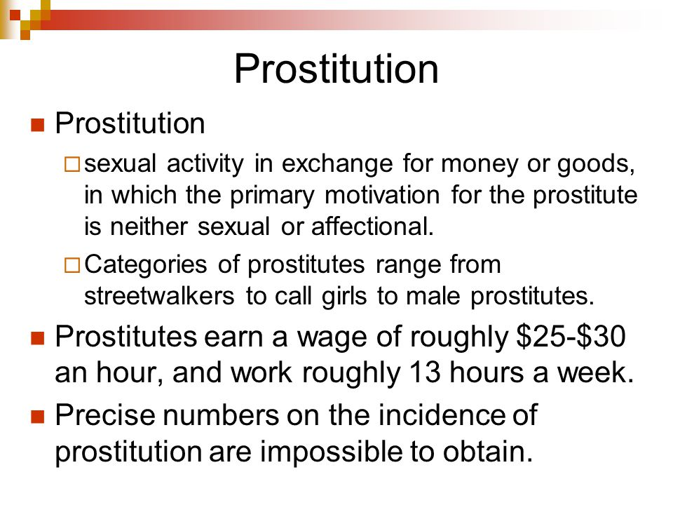 Prostitution  sexual activity in exchange for money or goods, in which the primary motivation for the prostitute is neither sexual or affectional.