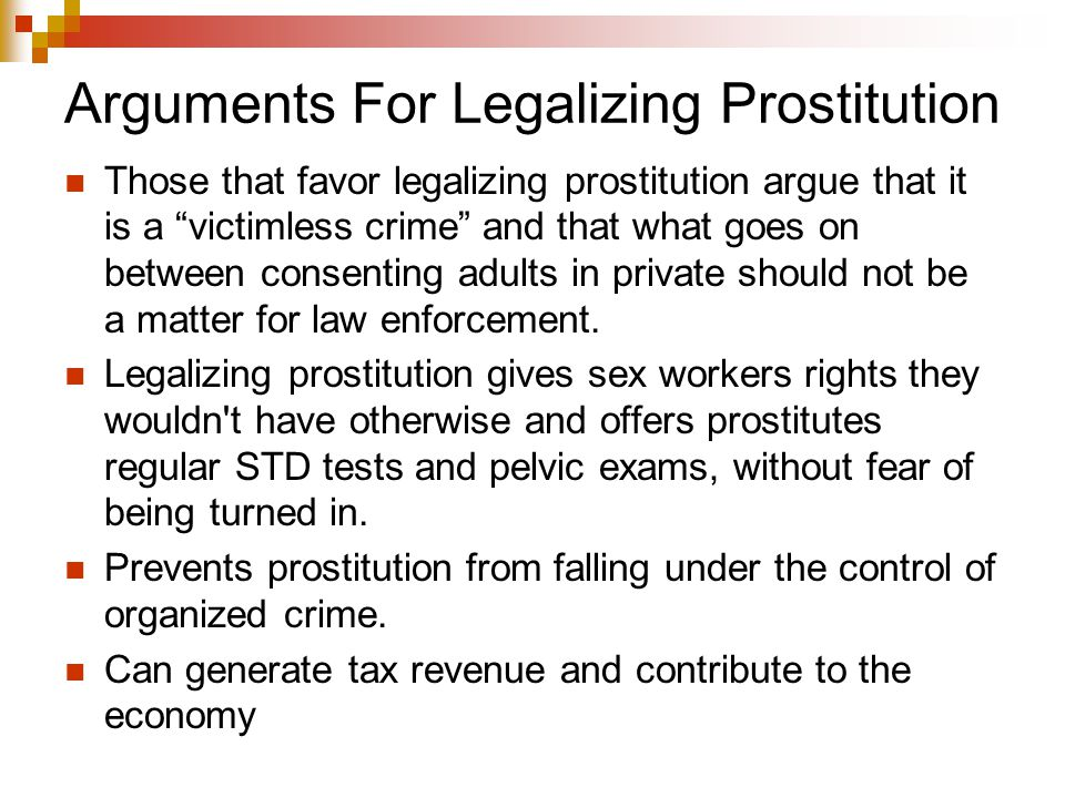 Arguments For Legalizing Prostitution Those that favor legalizing prostitution argue that it is a victimless crime and that what goes on between consenting adults in private should not be a matter for law enforcement.