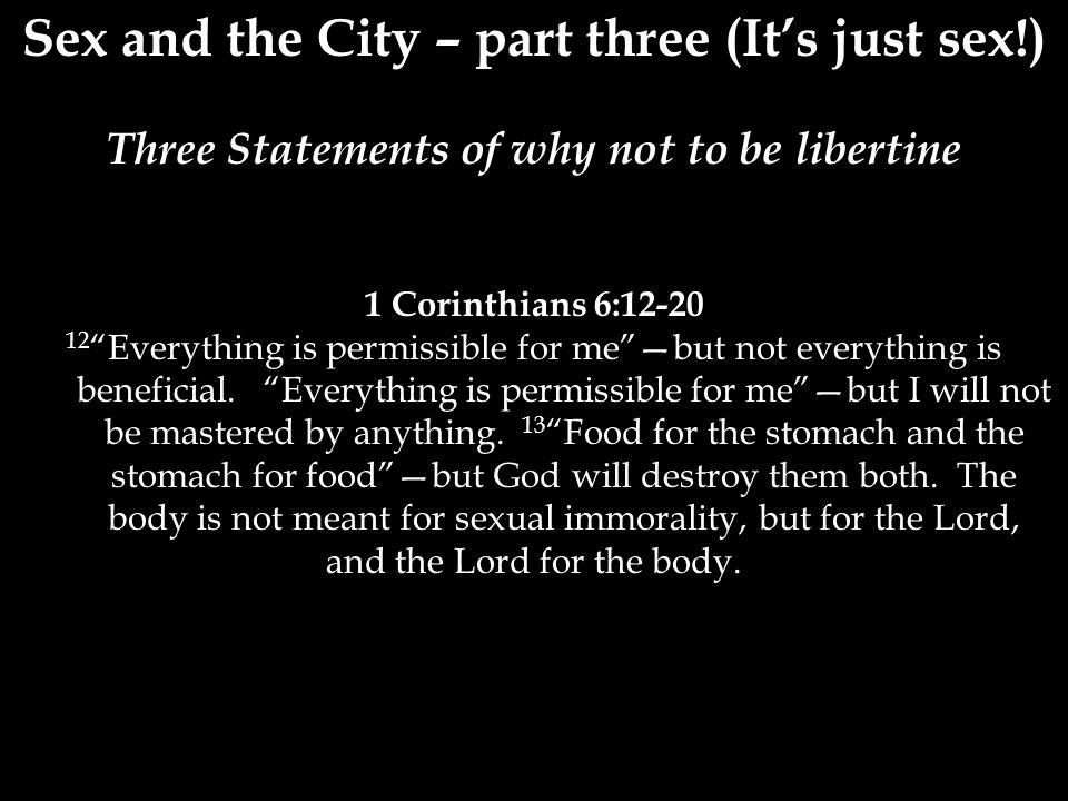 Sex and the City – part three (It's just sex!) Three Statements of why not to be libertine 1 Corinthians 6:12-20 12 Everything is permissible for me —but not everything is beneficial.