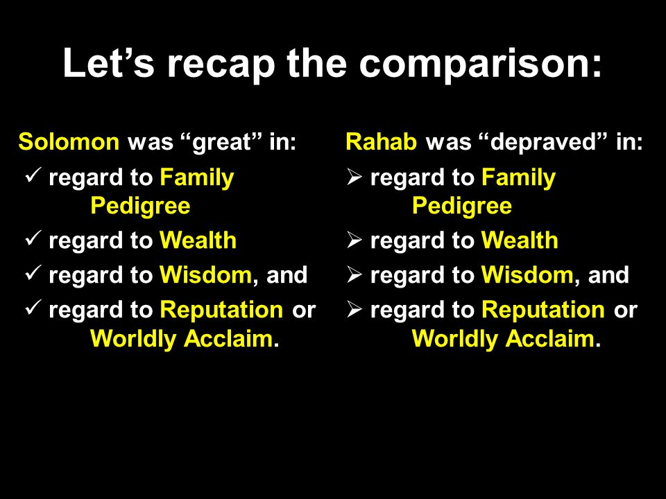 Let's recap the comparison: Solomon was great in: regard to Family Pedigree regard to Wealth regard to Wisdom, and regard to Reputation or Worldly Acclaim.