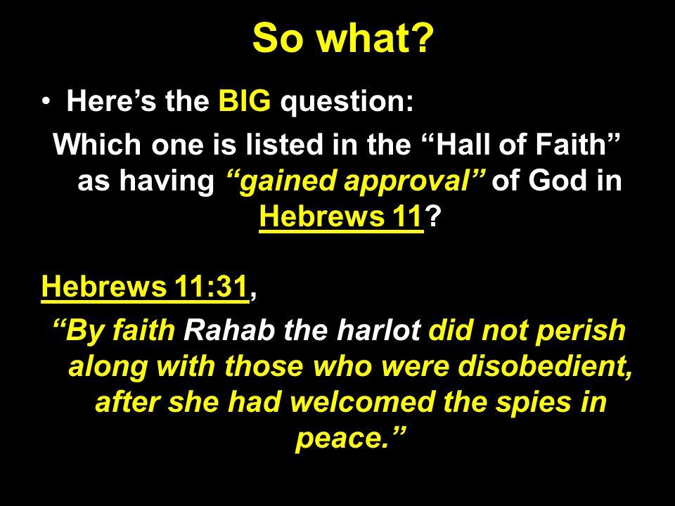 "So what? Here's the BIG question: Which one is listed in the ""Hall of Faith"" as having ""gained approval"" of God in Hebrews 11? Hebrews 11:31, ""By fait"