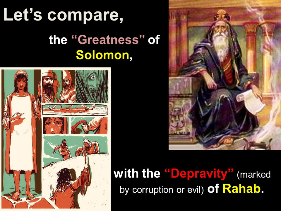 Let's compare, the Greatness of Solomon, with the Depravity (marked by corruption or evil) of Rahab.