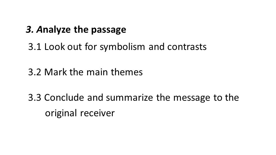 3. Analyze the passage 3.1 Look out for symbolism and contrasts 3.2 Mark the main themes 3.3 Conclude and summarize the message to the original receiv