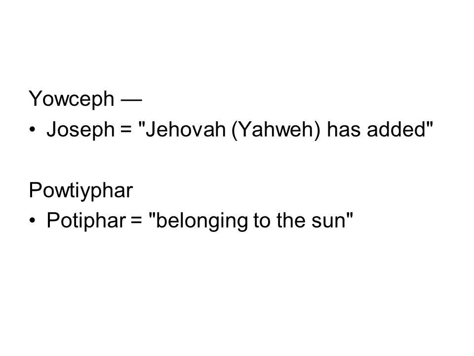 Yowceph — Joseph = Jehovah (Yahweh) has added Powtiyphar Potiphar = belonging to the sun