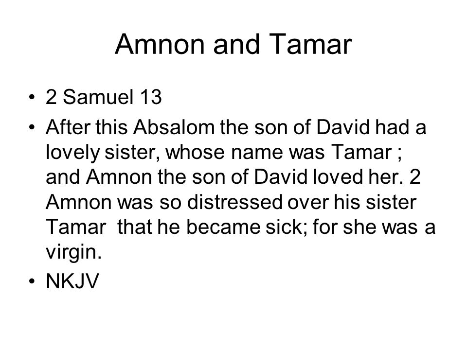 Amnon and Tamar 2 Samuel 13 After this Absalom the son of David had a lovely sister, whose name was Tamar ; and Amnon the son of David loved her.