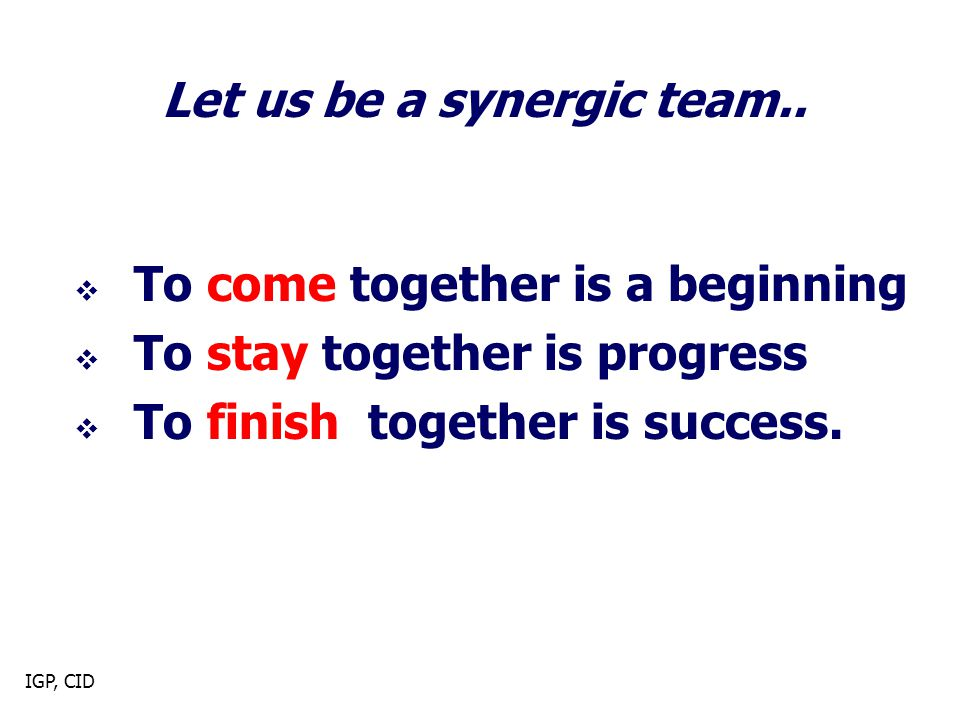 IGP, CID  To come together is a beginning  To stay together is progress  To finish together is success.
