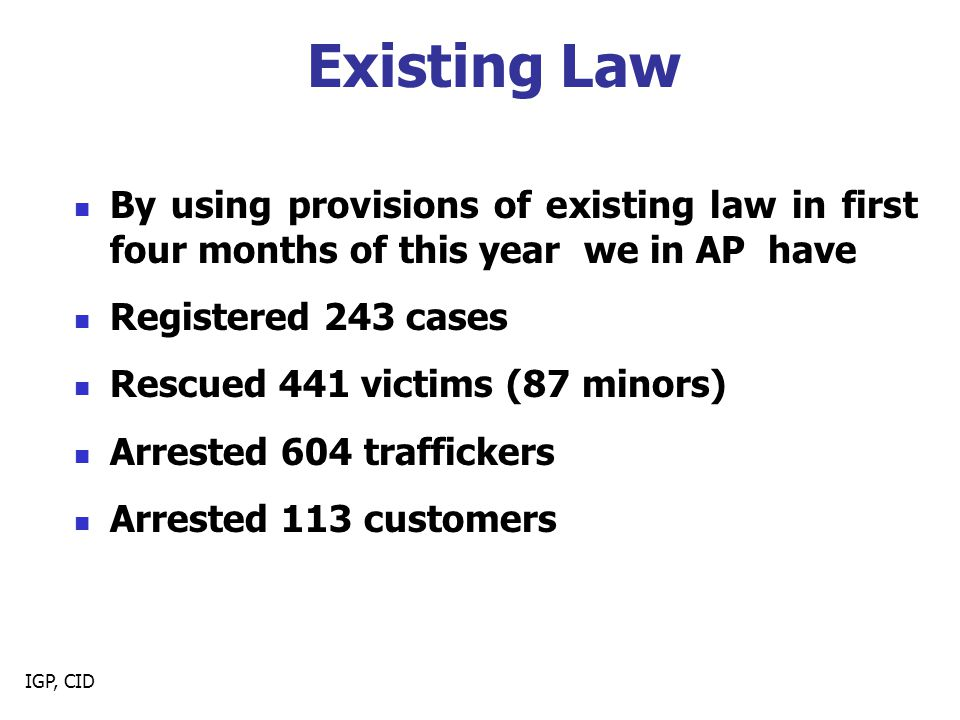 IGP, CID Existing Law By using provisions of existing law in first four months of this year we in AP have Registered 243 cases Rescued 441 victims (87 minors) Arrested 604 traffickers Arrested 113 customers