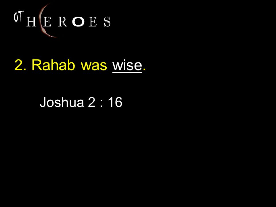 2. Rahab was wise. Joshua 2 : 16