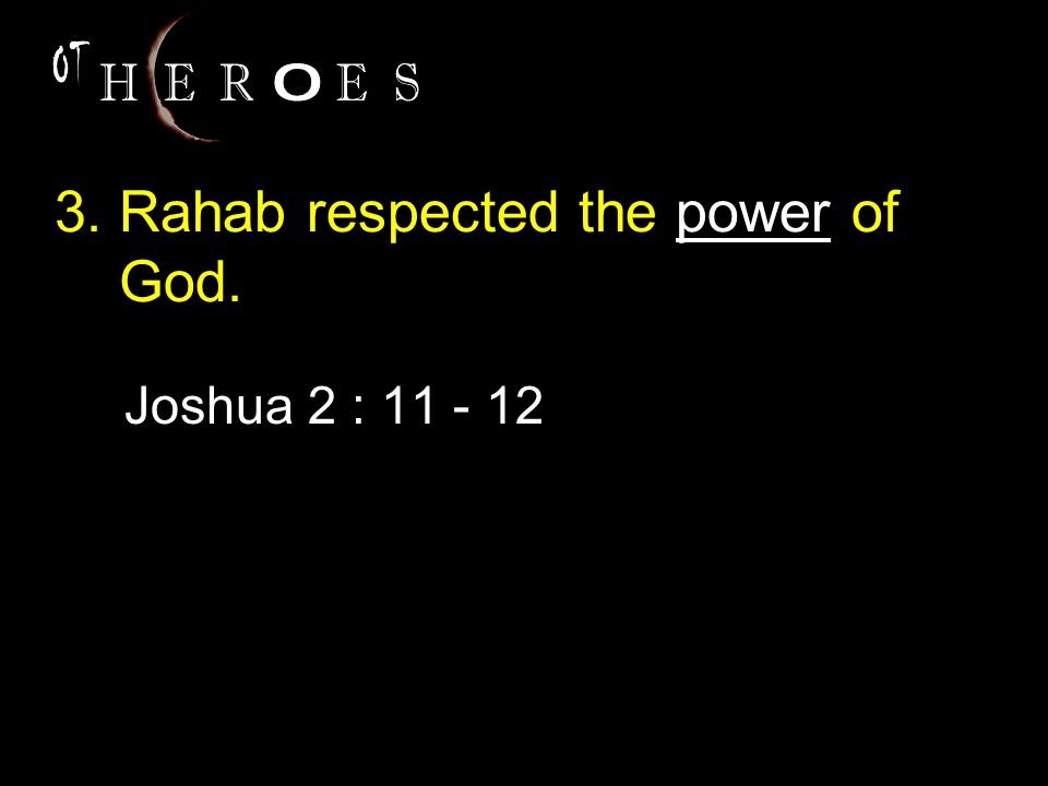 3. Rahab respected the power of God. Joshua 2 : 11 - 12