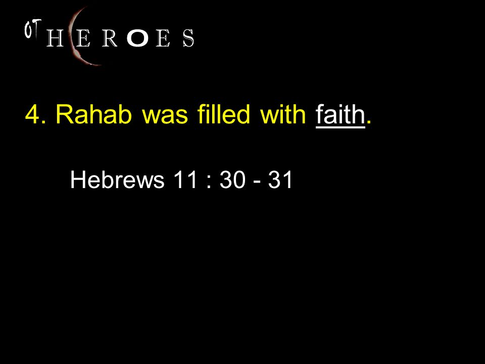 4. Rahab was filled with faith. Hebrews 11 : 30 - 31