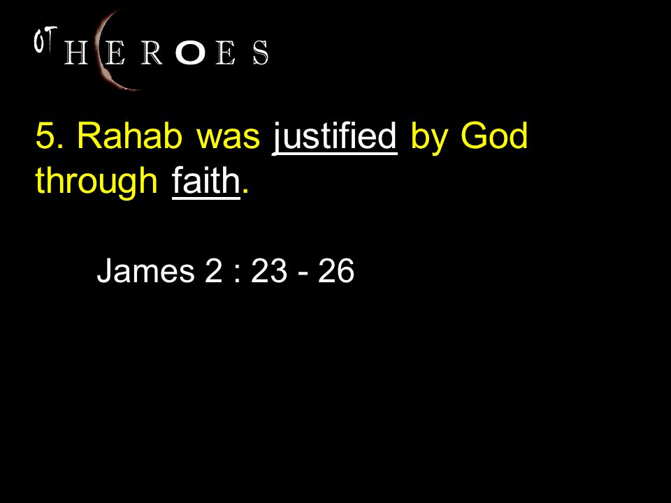 5. Rahab was justified by God through faith. James 2 : 23 - 26