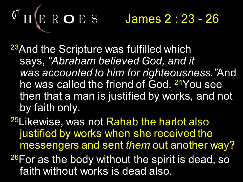 23 And the Scripture was fulfilled which says, Abraham believed God, and it was accounted to him for righteousness. And he was called the friend of God.