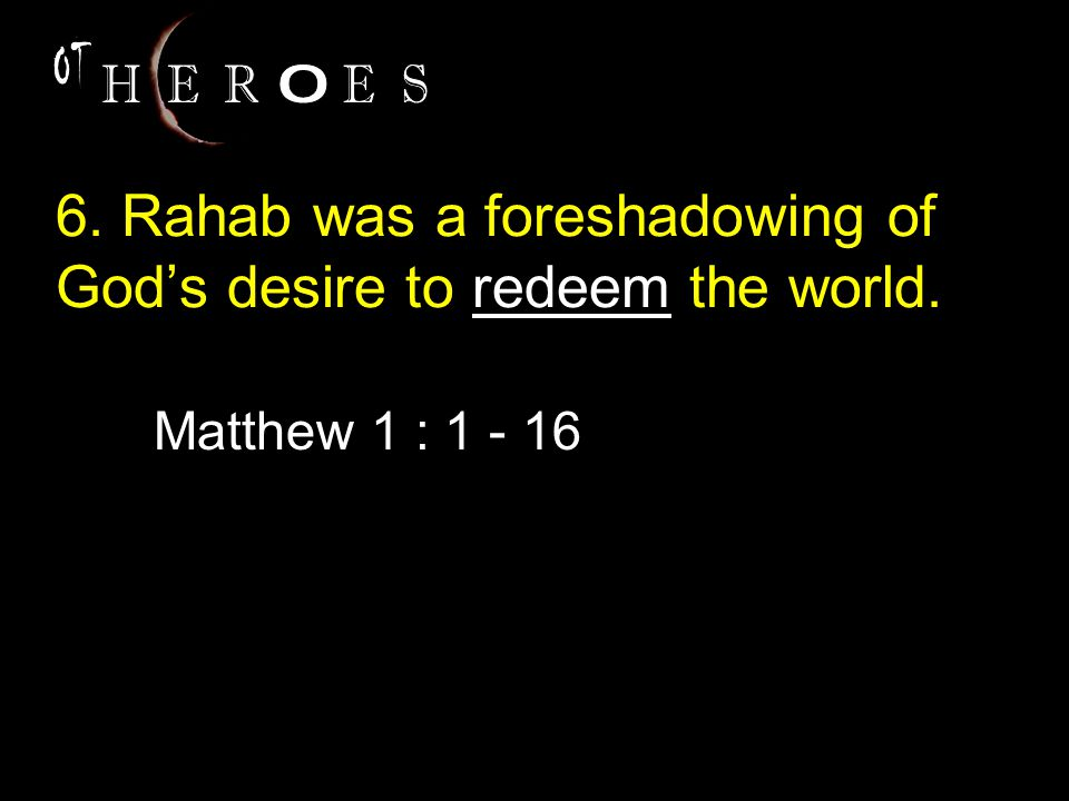 6. Rahab was a foreshadowing of God's desire to redeem the world. Matthew 1 : 1 - 16
