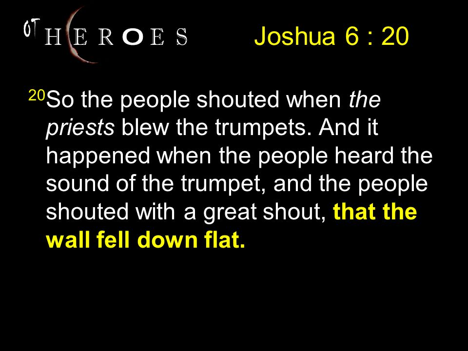 Joshua 6 : 20 20 So the people shouted when the priests blew the trumpets.