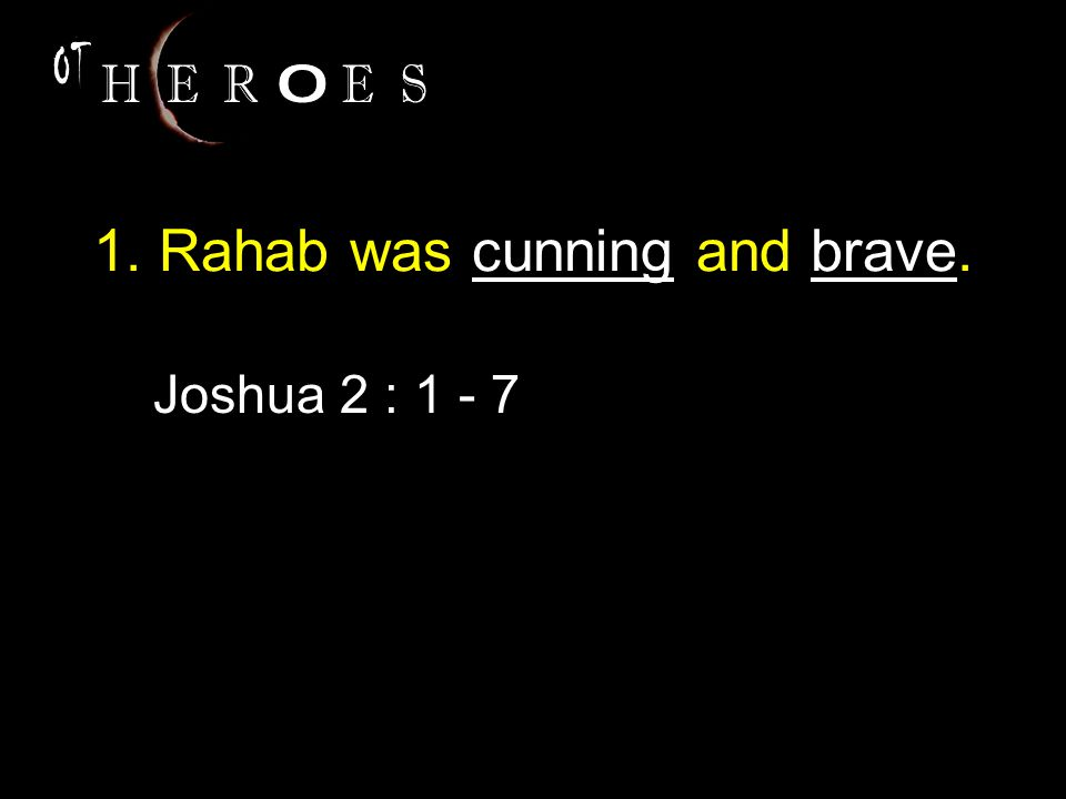 1. Rahab was cunning and brave. Joshua 2 : 1 - 7