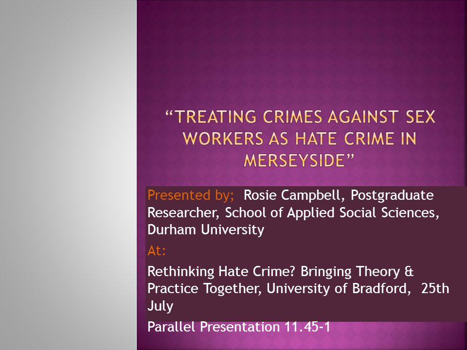 Presented by; Rosie Campbell, Postgraduate Researcher, School of Applied Social Sciences, Durham University At: Rethinking Hate Crime.