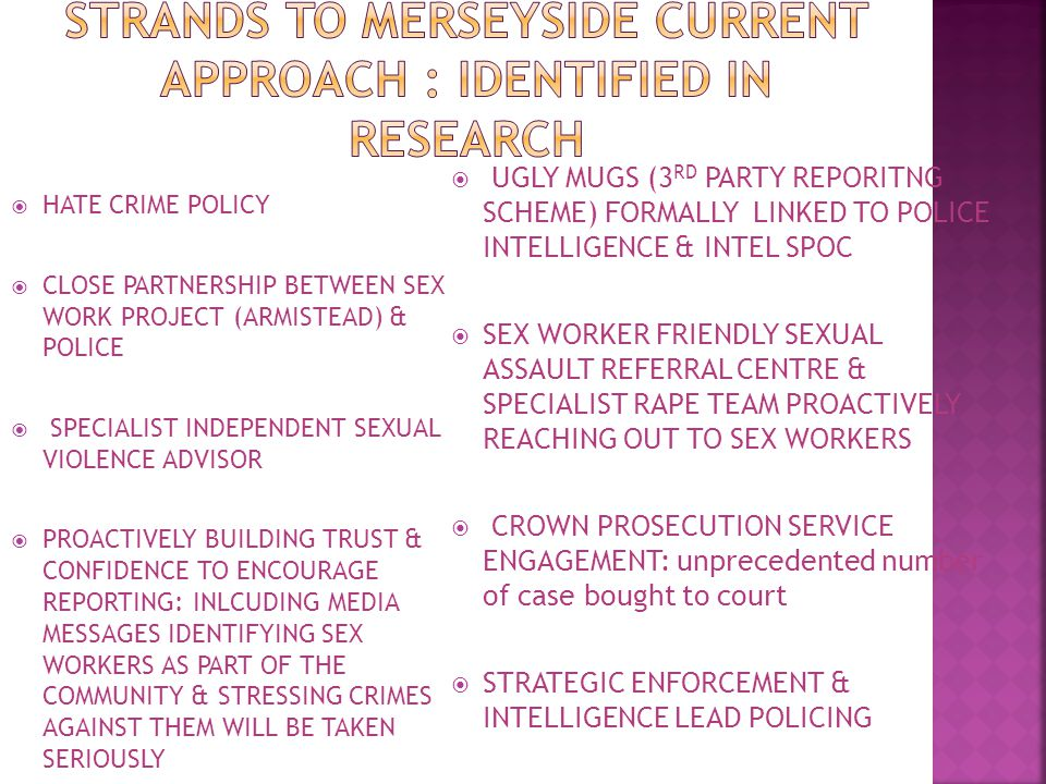  HATE CRIME POLICY  CLOSE PARTNERSHIP BETWEEN SEX WORK PROJECT (ARMISTEAD) & POLICE  SPECIALIST INDEPENDENT SEXUAL VIOLENCE ADVISOR  PROACTIVELY BUILDING TRUST & CONFIDENCE TO ENCOURAGE REPORTING: INLCUDING MEDIA MESSAGES IDENTIFYING SEX WORKERS AS PART OF THE COMMUNITY & STRESSING CRIMES AGAINST THEM WILL BE TAKEN SERIOUSLY  UGLY MUGS (3 RD PARTY REPORITNG SCHEME) FORMALLY LINKED TO POLICE INTELLIGENCE & INTEL SPOC  SEX WORKER FRIENDLY SEXUAL ASSAULT REFERRAL CENTRE & SPECIALIST RAPE TEAM PROACTIVELY REACHING OUT TO SEX WORKERS  CROWN PROSECUTION SERVICE ENGAGEMENT: unprecedented number of case bought to court  STRATEGIC ENFORCEMENT & INTELLIGENCE LEAD POLICING