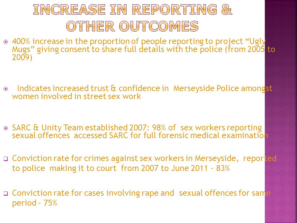  400% increase in the proportion of people reporting to project Ugly Mugs giving consent to share full details with the police (from 2005 to 2009)  Indicates increased trust & confidence in Merseyside Police amongst women involved in street sex work  SARC & Unity Team established 2007: 98% of sex workers reporting sexual offences accessed SARC for full forensic medical examination  Conviction rate for crimes against sex workers in Merseyside, reported to police making it to court from 2007 to June 2011 - 83%  Conviction rate for cases involving rape and sexual offences for same period - 75%