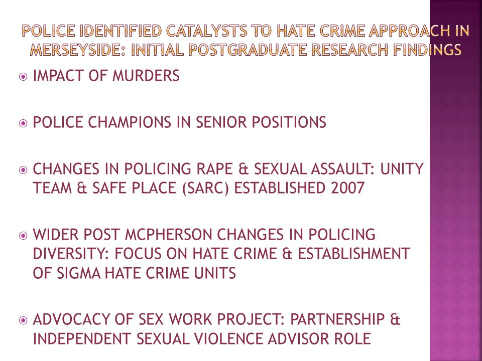  IMPACT OF MURDERS  POLICE CHAMPIONS IN SENIOR POSITIONS  CHANGES IN POLICING RAPE & SEXUAL ASSAULT: UNITY TEAM & SAFE PLACE (SARC) ESTABLISHED 2007  WIDER POST MCPHERSON CHANGES IN POLICING DIVERSITY: FOCUS ON HATE CRIME & ESTABLISHMENT OF SIGMA HATE CRIME UNITS  ADVOCACY OF SEX WORK PROJECT: PARTNERSHIP & INDEPENDENT SEXUAL VIOLENCE ADVISOR ROLE