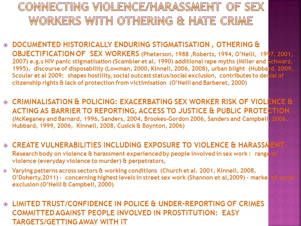  DOCUMENTED HISTORICALLY ENDURING STIGMATISATION, OTHERING & OBJECTIFICATION OF SEX WORKERS (Pheterson, 1988,Roberts, 1994, O'Neill, 1997, 2001, 2007) e.g.s HIV panic stigmatisation (Scambler et al, 1990) additional rape myths (Miller and Schwarz, 1995), discourse of disposability (Lowman, 2000, Kinnell, 2006, 2008), urban blight (Hubbard, 2009, Scoular et al 2009: shapes hostility, social outcast status/social exclusion, contributes to denial of citzenship rights & lack of protection from victimisation (O'Neill and Barberet, 2000)  CRIMINALISATION & POLICING: EXACERBATING SEX WORKER RISK OF VIOLENCE & ACTING AS BARRIER TO REPORTING, ACCESS TO JUSTICE & PUBLIC PROTECTION (McKeganey and Barnard, 1996, Sanders, 2004, Brookes-Gordon 2006, Sanders and Campbell, 2006, Hubbard, 1999, 2006, Kinnell, 2008, Cusick & Boynton, 2006)  CREATE VULNERABILITIES INCLUDING EXPOSURE TO VIOLENCE & HARASSMENT : R esearch body on violence & harassment experienced by people involved in sex work : range of violence (everyday violence to murder) & perpetrators,  Varying patterns across sectors & working conditions (Church et al.