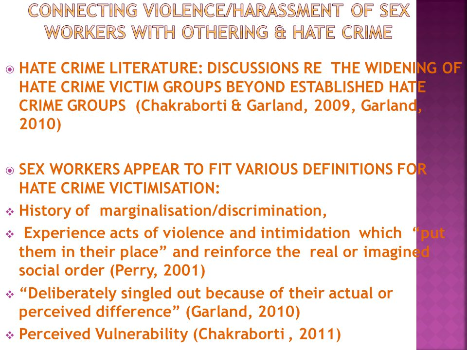  HATE CRIME LITERATURE: DISCUSSIONS RE THE WIDENING OF HATE CRIME VICTIM GROUPS BEYOND ESTABLISHED HATE CRIME GROUPS (Chakraborti & Garland, 2009, Garland, 2010)  SEX WORKERS APPEAR TO FIT VARIOUS DEFINITIONS FOR HATE CRIME VICTIMISATION:  History of marginalisation/discrimination,  Experience acts of violence and intimidation which put them in their place and reinforce the real or imagined social order (Perry, 2001)  Deliberately singled out because of their actual or perceived difference (Garland, 2010)  Perceived Vulnerability (Chakraborti, 2011)