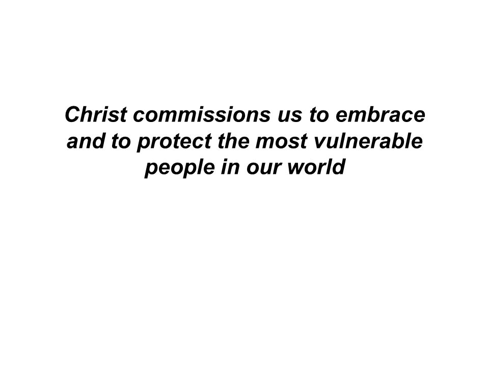 Christ commissions us to embrace and to protect the most vulnerable people in our world