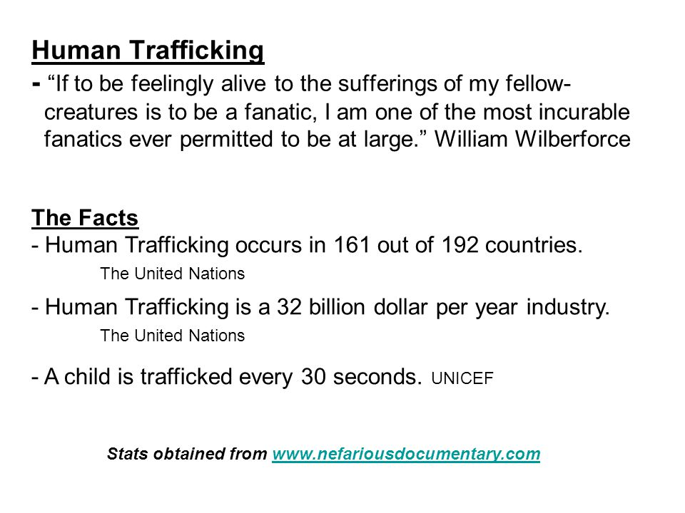 Human Trafficking - If to be feelingly alive to the sufferings of my fellow- creatures is to be a fanatic, I am one of the most incurable fanatics ever permitted to be at large. William Wilberforce The Facts - Human Trafficking occurs in 161 out of 192 countries.