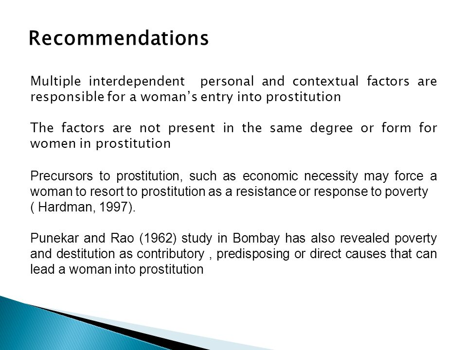 Recommendations Multiple interdependent personal and contextual factors are responsible for a woman's entry into prostitution The factors are not present in the same degree or form for women in prostitution Precursors to prostitution, such as economic necessity may force a woman to resort to prostitution as a resistance or response to poverty ( Hardman, 1997).