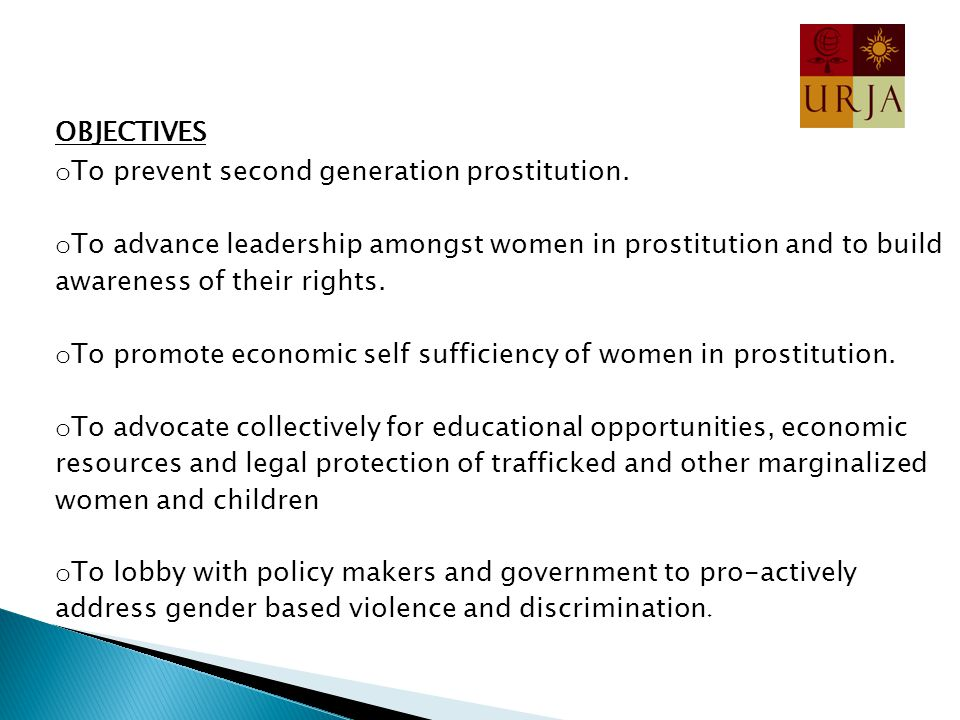 OBJECTIVES o To prevent second generation prostitution. o To advance leadership amongst women in prostitution and to build awareness of their rights.