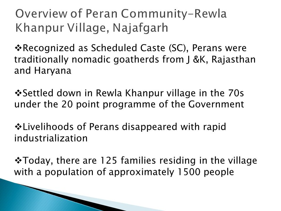  Recognized as Scheduled Caste (SC), Perans were traditionally nomadic goatherds from J &K, Rajasthan and Haryana  Settled down in Rewla Khanpur village in the 70s under the 20 point programme of the Government  Livelihoods of Perans disappeared with rapid industrialization  Today, there are 125 families residing in the village with a population of approximately 1500 people