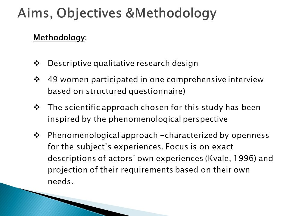Aims, Objectives &Methodology Methodology:  Descriptive qualitative research design  49 women participated in one comprehensive interview based on structured questionnaire)  The scientific approach chosen for this study has been inspired by the phenomenological perspective  Phenomenological approach -characterized by openness for the subject's experiences.