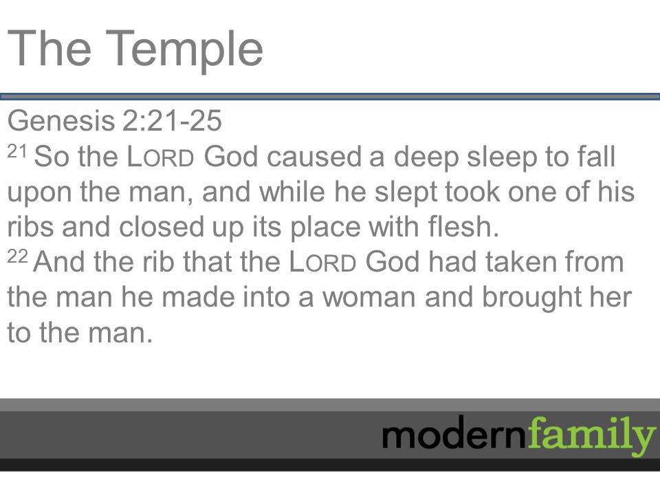The Temple Genesis 2:21-25 21 So the L ORD God caused a deep sleep to fall upon the man, and while he slept took one of his ribs and closed up its place with flesh.