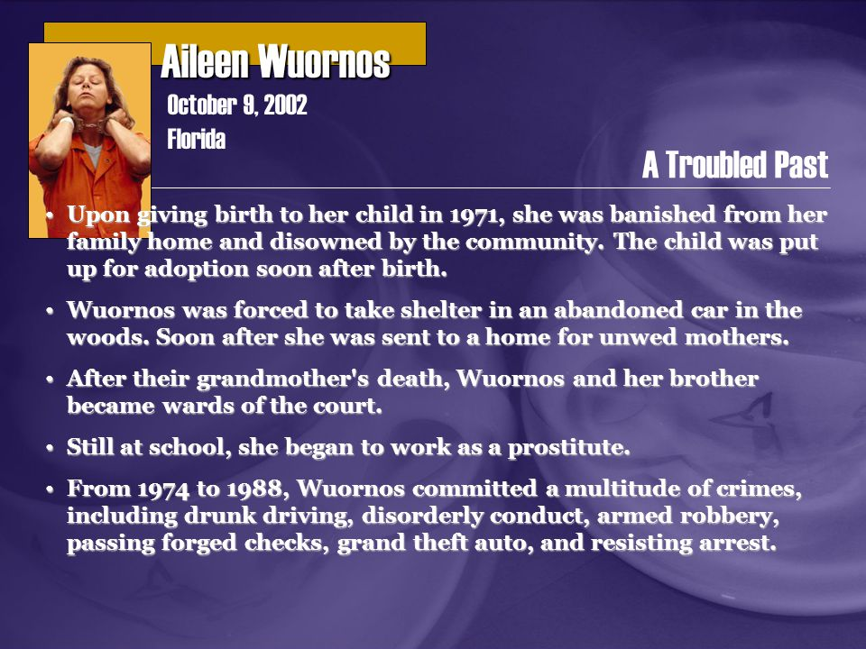 Aileen Wuornos Aileen Wuornos October 9, 2002 Florida A Troubled Past Upon giving birth to her child in 1971, she was banished from her family home and disowned by the community.