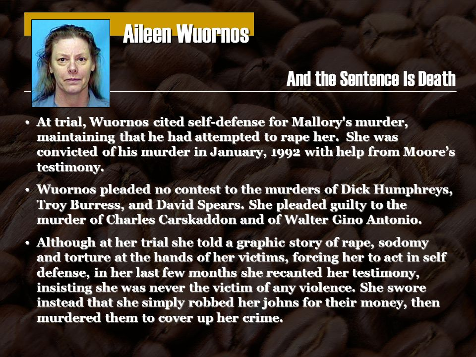 Aileen Wuornos Aileen Wuornos And the Sentence Is Death At trial, Wuornos cited self-defense for Mallory s murder, maintaining that he had attempted to rape her.
