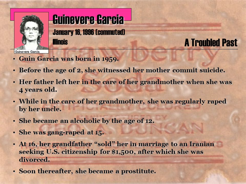 Guinevere Garcia January 16, 1996 (commuted) Illinois A Troubled Past Guin Garcia was born in 1959.Guin Garcia was born in 1959.