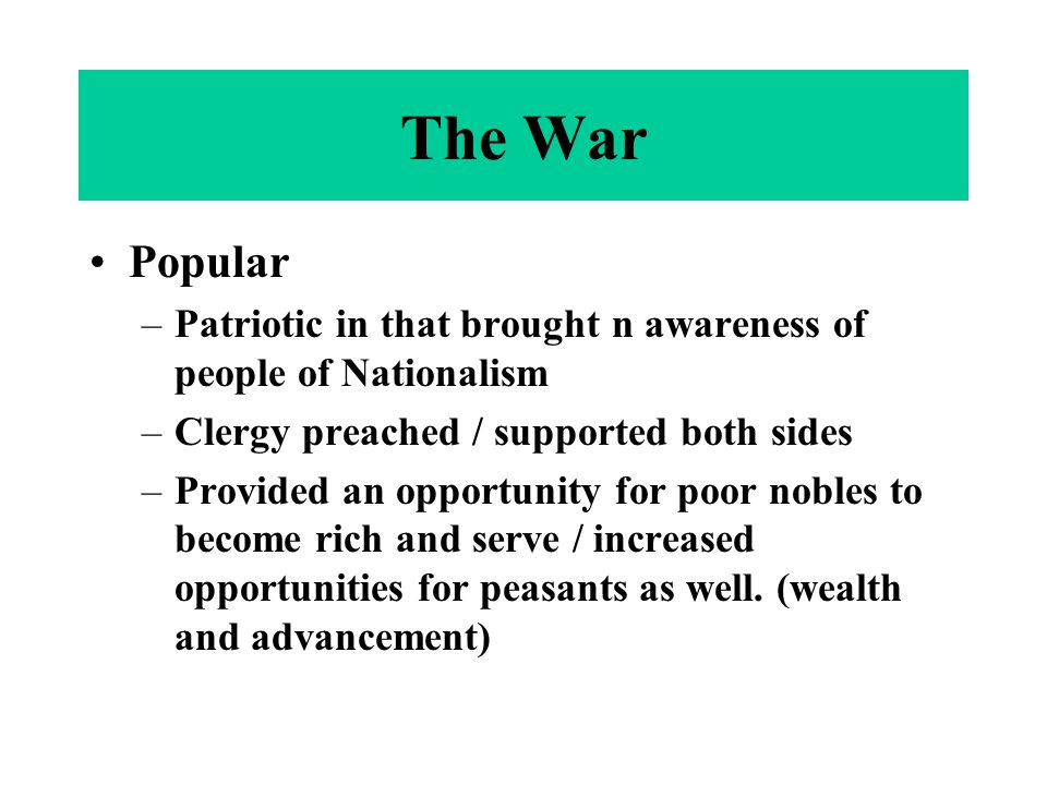 The War Popular –Patriotic in that brought n awareness of people of Nationalism –Clergy preached / supported both sides –Provided an opportunity for poor nobles to become rich and serve / increased opportunities for peasants as well.