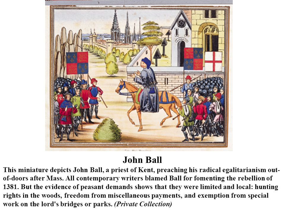John Ball This miniature depicts John Ball, a priest of Kent, preaching his radical egalitarianism out- of-doors after Mass.