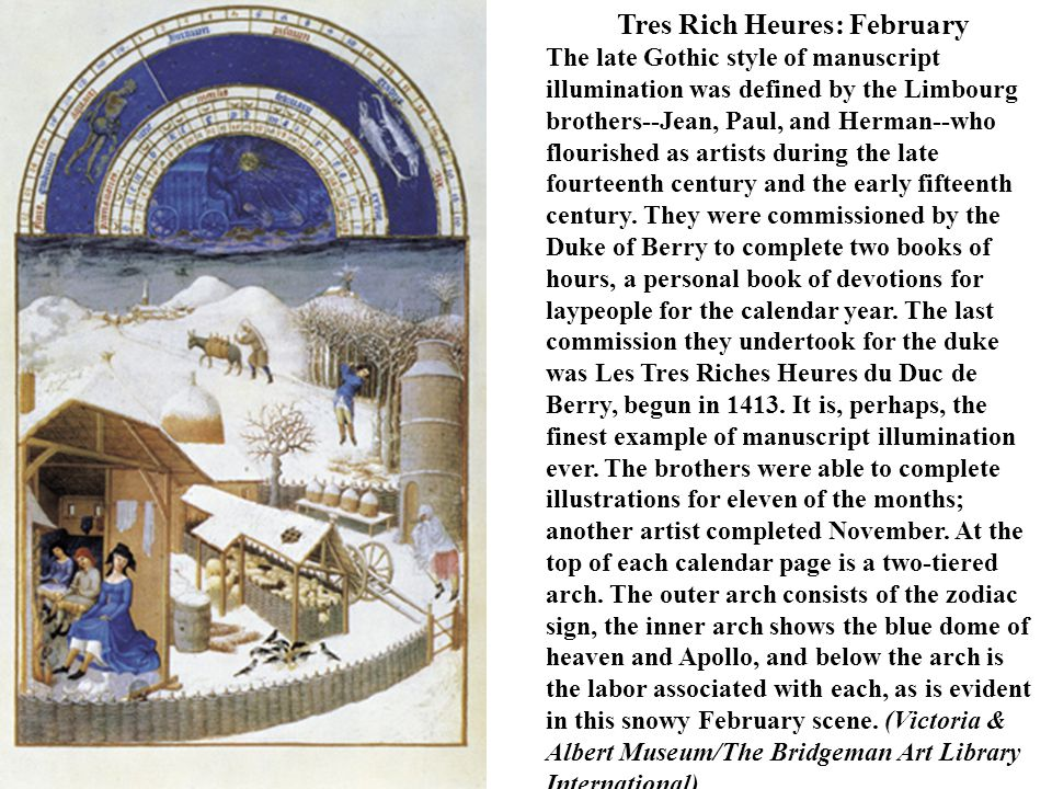 Tres Rich Heures: February The late Gothic style of manuscript illumination was defined by the Limbourg brothers--Jean, Paul, and Herman--who flourished as artists during the late fourteenth century and the early fifteenth century.