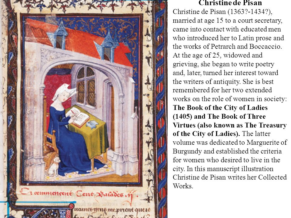 Christine de Pisan Christine de Pisan (1363?-1434?), married at age 15 to a court secretary, came into contact with educated men who introduced her to Latin prose and the works of Petrarch and Boccaccio.